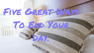 Five Great Ways To End Your Day